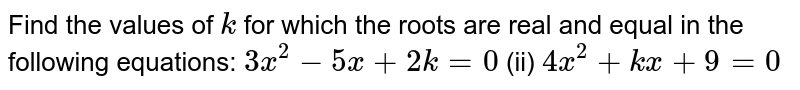 Find the   values of `k` for which   the roots are real and equal in the following equations: `3x^2-5x+2k=0` (ii) `4x^2+k x+9=0`