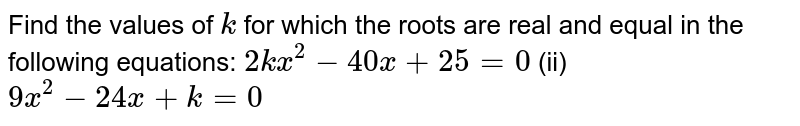 Find the   values of `k` for which   the roots are real and equal in the following equations: `2k x^2-40 x+25=0` (ii) `9x^2-24 x+k=0`