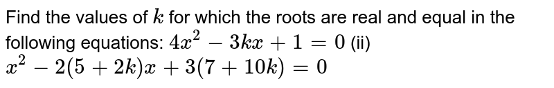 Find the   values of `k` for which   the roots are real and equal in the following equations: `4x^2-3k x+1=0`  (ii) `x^2-2(5+2k)x+3(7+10 k)=0`