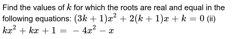 Find the   values of `k` for which   the roots are real and equal in the following equations: `(3k+1)x^2+2(k+1)x+k=0`  (ii) `k x^2+k x+1=-4x^2-x`