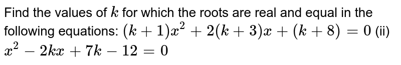 Find the   values of `k` for which   the roots are real and equal in the following equations: `(k+1)x^2+2(k+3)x+(k+8)=0`  (ii) `x^2-2k x+7k-12=0`