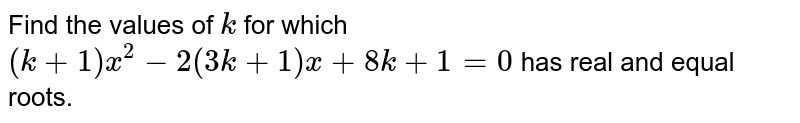 Find the   values of `k` for which `(k+1)x^2-2(3k+1)x+8k+1=0` has real and equal roots.