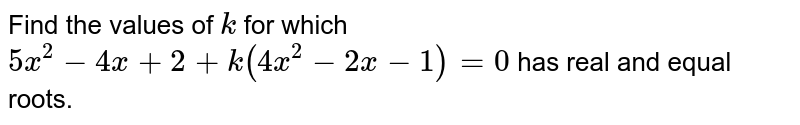Find the   values of `k` for which `5x^2-4x+2+k(4x^2-2x-1)=0` has real and equal roots.
