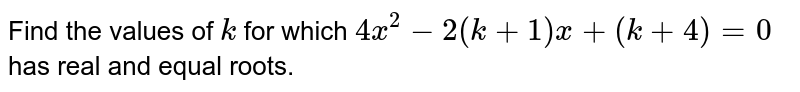 Find the   values of `k` for which `4x^2-2(k+1)x+(k+4)=0` has real and equal roots.