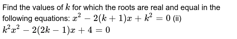 Find the   values of `k` for which   the roots are real and equal in the following equations: `x^2-2(k+1)x+k^2=0` (ii) `k^2x^2-2(2k-1)x+4=0`