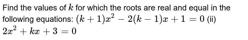 Find the values   of `k` for which   the roots are real and equal in the following equations: `(k+1)x^2-2(k-1)x+1=0` (ii) `2x^2+k x+3=0`
