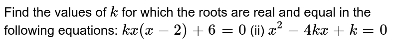 Find the   values of `k` for which   the roots are real and equal in the following equations: `k x(x-2)+6=0` (ii) `x^2-4k x+k=0`