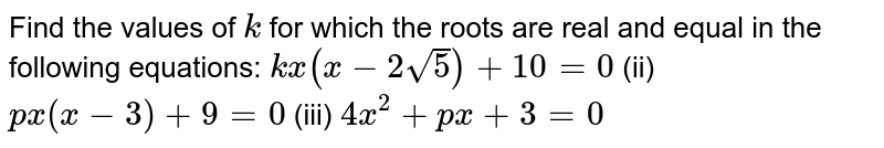 Find the   values of `k` for which   the roots are real and equal in the following equations: `k x(x-2sqrt(5))+10=0` (ii) `p x(x-3)+9=0`  (iii) `4x^2+p x+3=0`