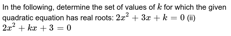 In the   following, determine the set of values of `k` for which   the given quadratic equation has real roots: `2x^2+3x+k=0` (ii) `2x^2+k x+3=0`