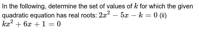 In the   following, determine the set of values of `k` for which   the given quadratic equation has real roots: `2x^2-5x-k=0` (ii) `k x^2+6x+1=0`