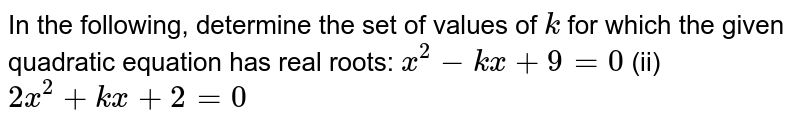 In the   following, determine the set of values of `k` for which   the given quadratic equation has real roots: `x^2-k x+9=0` (ii) `2x^2+k x+2=0`