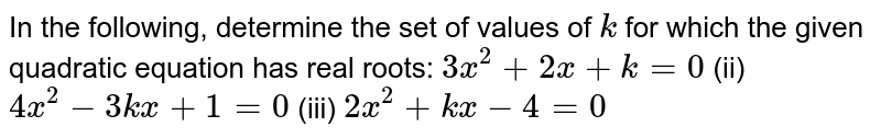 In the   following, determine the set of values of `k` for which   the given quadratic equation has real roots: `3x^2+2x+k=0` (ii) `4x^2-3k x+1=0`  (iii) `2x^2+k x-4=0`