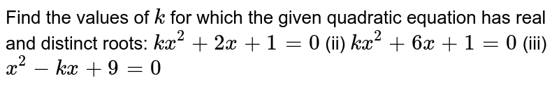 Find the   values of `k` for which   the given quadratic equation has real and distinct roots: `k x^2+2x+1=0` (ii) `k x^2+6x+1=0`  (iii) `x^2-k x+9=0`