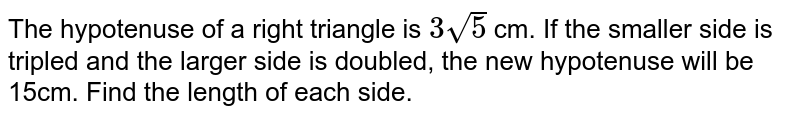 The hypotenuse of a   right triangle is `3sqrt(5)` cm. If the smaller side   is tripled and the larger side is doubled, the new hypotenuse will be 15cm.   Find the length of each side.