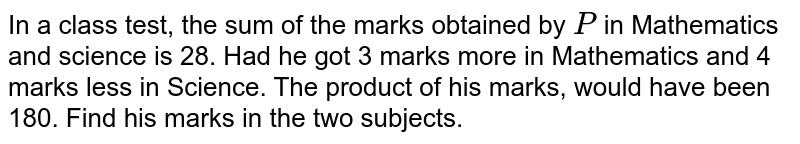 In a class test, the   sum of the marks obtained by `P` in Mathematics and   science is 28. Had he got 3 marks more in Mathematics and 4 marks less in Science. The product of his marks,   would have been 180. Find his marks in the two subjects.
