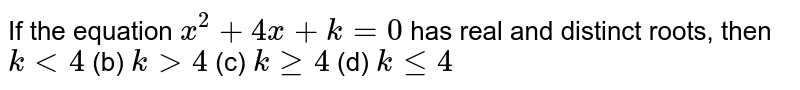 If the   equation `x^2+4x+k=0` has real   and distinct roots, then `k<4` (b) `k >4` (c) `kgeq4` (d) `klt=4`