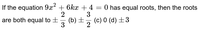 If the   equation `9x^2+6k x+4=0` has equal   roots, then the roots are both equal to `+-2/3` (b) `+-3/2` (c) 0 (d) `+-3`