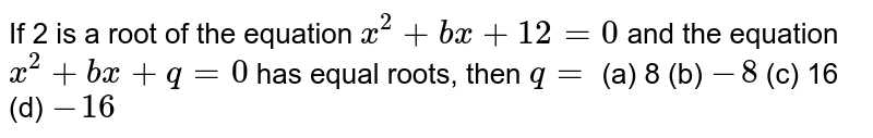 If 2 is a   root of the equation `x^2+b x+12=0` and the   equation `x^2+b x+q=0` has equal   roots, then `q=`  (a) 8 (b) `-8` (c) 16 (d) `-16`