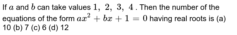 If `a` and `b` can take   values `1, 2, 3, 4` . Then the   number of the equations of the form `a x^2+b x+1=0` having real   roots is (a) 10 (b) 7 (c) 6 (d) 12