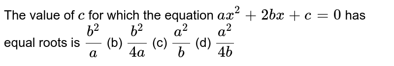 The value   of `c` for which   the equation `a x^2+2b x+c=0` has equal   roots is `(b^2)/a` (b) `(b^2)/(4a)` (c) `(a^2)/b` (d) `(a^2)/(4b)`