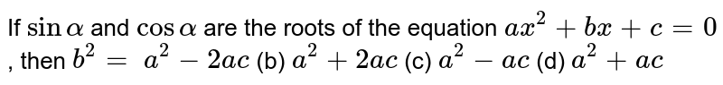 If `sinalpha` and `cosalpha` are the   roots of the equation `a x^2+b x+c=0` , then `b^2=`  `a^2-2a c` (b) `a^2+2a c` (c) `a^2-a c` (d) `a^2+a c`