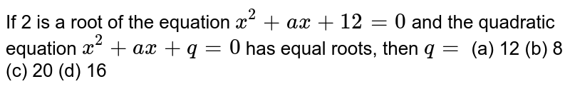If 2 is a   root of the equation `x^2+a x+12=0` and the   quadratic equation `x^2+a x+q=0` has equal   roots, then `q=`  (a) 12 (b) 8 (c) 20 (d) 16