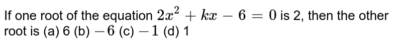 If one root   of the equation `2x^2+k x-6=0` is 2, then   the other root is    (a) 6 (b) `-6` (c) `-1` (d) 1