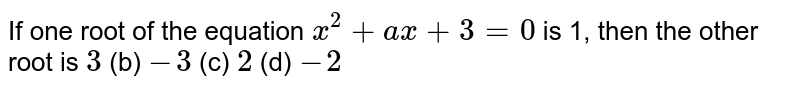 If one root   of the equation `x^2+a x+3=0` is 1, then   the other root is `3` (b) `-3` (c) `2` (d) `-2`