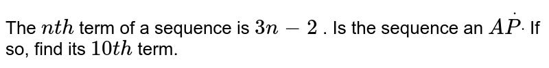 The `n t h` term of a   sequence is `3n-2` . Is the   sequence an `AdotPdot` If so, find   its `10 t h` term.