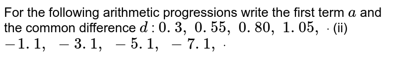 For the   following arithmetic progressions write the first term `a` and the   common difference `d` : `0. 3 ,\ 0. 55 ,\ 0. 80 ,\ 1. 05 ,\ dot` (ii) `-1. 1 ,\ -3. 1 ,\ -5. 1 ,\ -7. 1 ,\ dot`