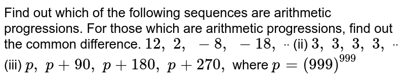 Find out   which of the following sequences are arithmetic progressions. For those which   are arithmetic progressions, find out the common difference. `12 ,\ 2,\ -8,\ -18 ,\ ddot` (ii) `3,\ 3,\ 3,\ 3,\ ddot`  (iii) `p ,\ p+90 ,\ p+180 ,\ p+270 ,\ ` where `p=(999)^(999)`