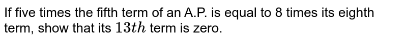 If five   times the fifth term of an A.P. is equal to 8 times its eighth term, show   that its `13 t h` term is   zero.