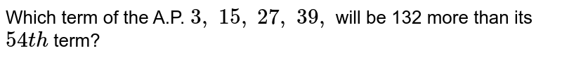 Which term   of the A.P. `3,\ 15 ,\ 27 ,\ 39 ,\ ` will be 132   more than its `54 t h` term?