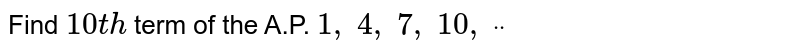 Find `10 t h` term of the   A.P. `1,\ 4,\ 7,\ 10 ,\ ddot`