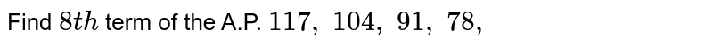 Find `8t h` term of the   A.P. `117 ,\ 104 ,\ 91 ,\ 78 ,\  `