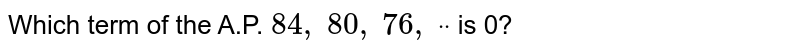Which term   of the A.P. `84 ,\ 80 ,\ 76 ,\ ddot` is 0?