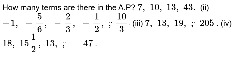 How many   terms are there in the A.P? `7,\ 10 ,\ 13 ,\ 43.` (ii) `-1,\ -5/6,\ -2/3,\ -1/2,\ ddot,(10)/3dot`  (iii) `7,\ 13 ,\ 19 ,\ ddot,\ 205` . (iv) `18 ,\ 15 1/2,\ 13 ,\ ddot,\ -47` .
