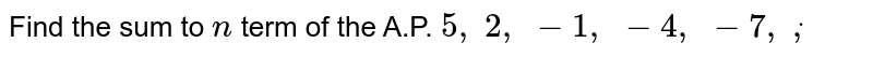 Find the   sum to `n` term of the   A.P. `5,\ 2,\ -1,\ -4,\ -7,\ dot,`