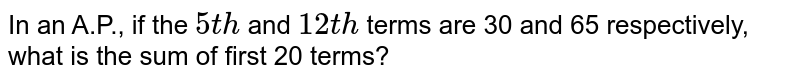 In an A.P.,   if the `5t h` and `12 t h` terms are   30 and 65 respectively, what is the sum of first 20 terms?