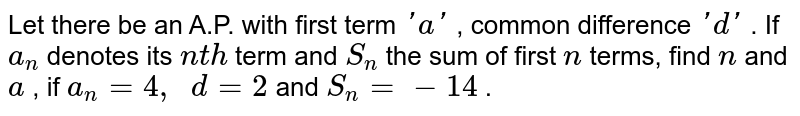 Let there   be an A.P. with first term `' a '` , common   difference `' d '` . If `a_n` denotes its   `n t h` term and `S_n` the sum of   first `n` terms, find   `n` and `a` , if `a_n=4,\ \ d=2` and `S_n=-14` .