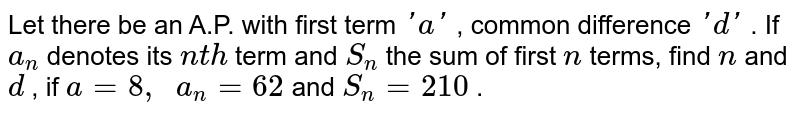 Let there   be an A.P. with first term `' a '` , common   difference `' d '` . If `a_n` denotes its   `n t h` term and `S_n` the sum of   first `n` terms, find   `n` and `d` , if `a=8,\ \ a_n=62` and `S_n=210` .