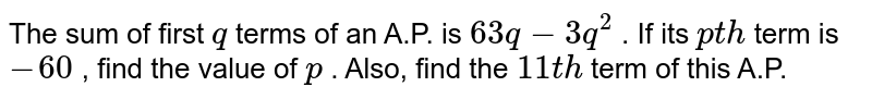 The sum of   first `q` terms of an   A.P. is `63 q-3q^2` . If its `p t h` term is `-60` , find the   value of `p` . Also,   find the `11 t h` term of   this A.P.