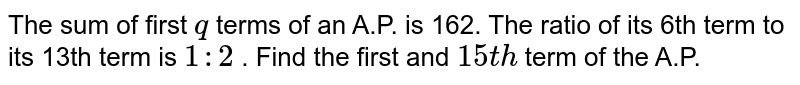 The sum of   first `q` terms of an   A.P. is 162. The ratio of its 6th term to its 13th term   is `1:2` . Find the   first and `15 t h` term of the   A.P.