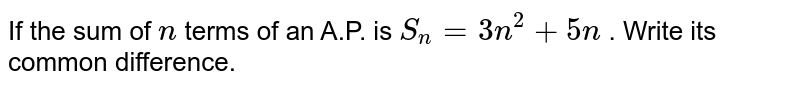 If the sum   of `n` terms of an   A.P. is `S_n=3n^2+5n` . Write its   common difference.
