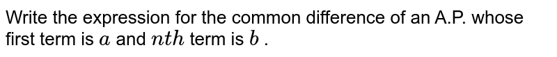 Write the   expression for the common difference of an A.P. whose first term is `a` and `n t h` term is `b` .