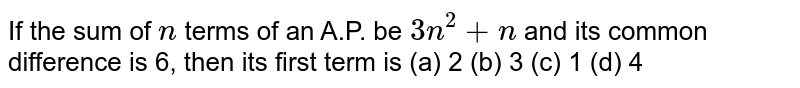 If the sum   of `n` terms of an   A.P. be `3n^2+n` and its   common difference is 6, then its first term is (a) 2 (b) 3 (c) 1 (d) 4