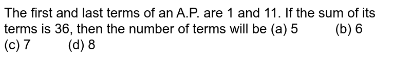 The first   and last terms of an A.P. are 1 and 11. If the sum of its terms is 36, then   the number of terms will be (a) 5 (b) 6 (c) 7 (d) 8