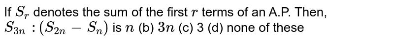 If `S_r` denotes the   sum of the first `r` terms of an   A.P. Then, `S_(3n) :(S_(2n)-S_n)` is `n` (b) `3n` (c) 3 (d) none of these
