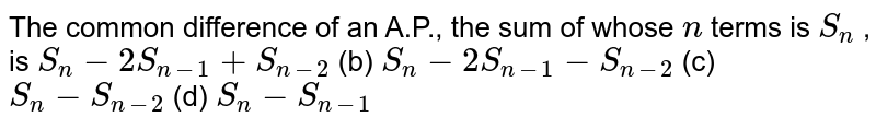 The common   difference of an A.P., the sum of whose `n` terms is `S_n` , is `S_n-2S_(n-1)+S_(n-2)` (b) `S_n-2S_(n-1)-S_(n-2)`  (c) `S_n-S_(n-2)` (d) `S_n-S_(n-1)`