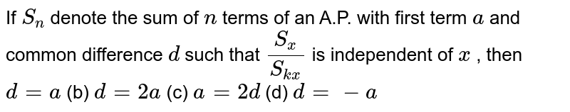 If `S_n` denote the   sum of `n` terms of an   A.P. with first term `a` and common   difference `d` such that `(S_x)/(S_(k x))` is   independent of `x` , then `d=a` (b) `d=2a` (c) `a=2d` (d) `d=-a`